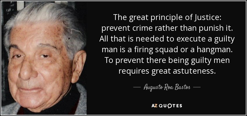 The great principle of Justice: prevent crime rather than punish it. All that is needed to execute a guilty man is a firing squad or a hangman. To prevent there being guilty men requires great astuteness. - Augusto Roa Bastos