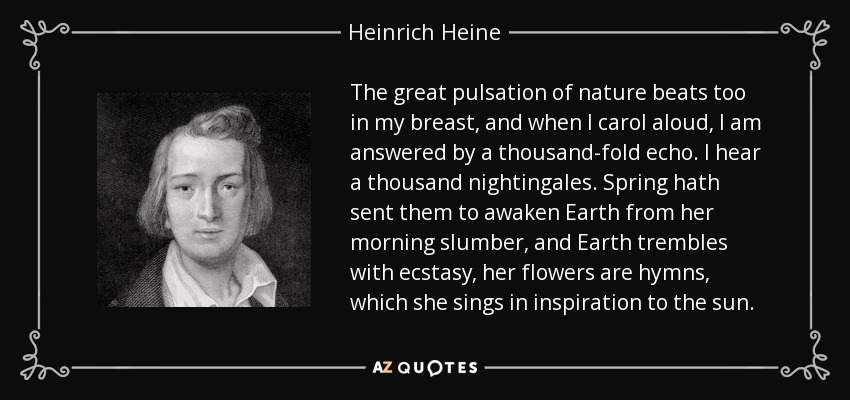 The great pulsation of nature beats too in my breast, and when I carol aloud, I am answered by a thousand-fold echo. I hear a thousand nightingales. Spring hath sent them to awaken Earth from her morning slumber, and Earth trembles with ecstasy, her flowers are hymns, which she sings in inspiration to the sun. - Heinrich Heine