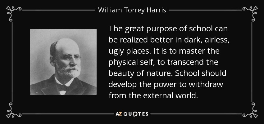 The great purpose of school can be realized better in dark, airless, ugly places. It is to master the physical self, to transcend the beauty of nature. School should develop the power to withdraw from the external world. - William Torrey Harris