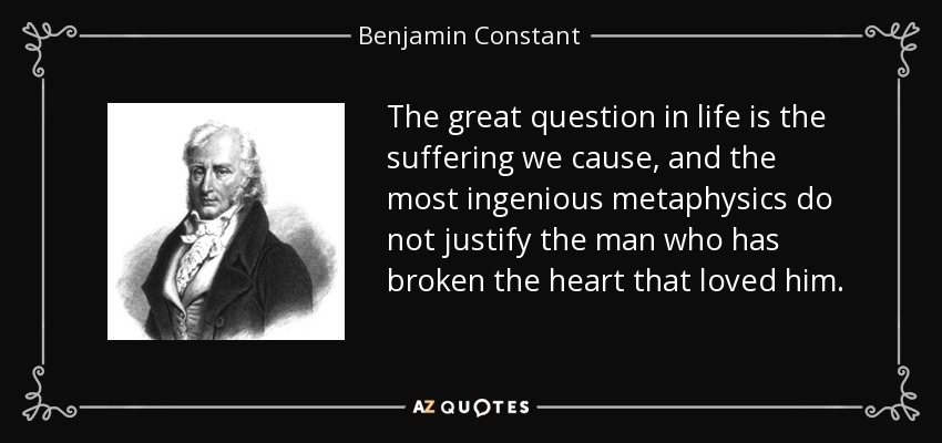 The great question in life is the suffering we cause, and the most ingenious metaphysics do not justify the man who has broken the heart that loved him. - Benjamin Constant