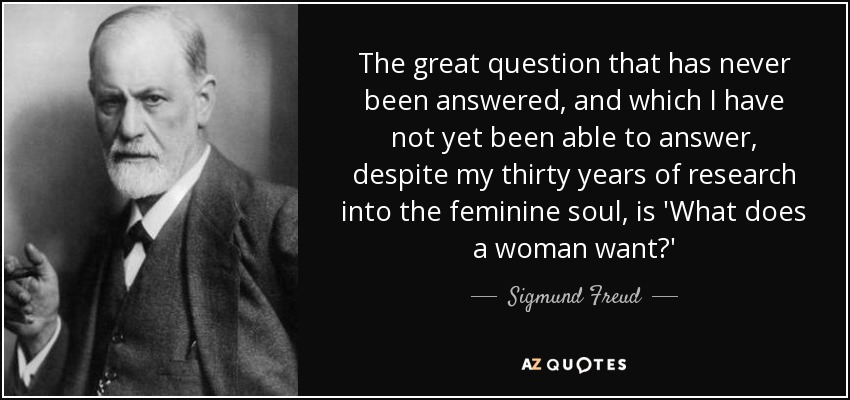 The great question that has never been answered, and which I have not yet been able to answer, despite my thirty years of research into the feminine soul, is 'What does a woman want?' - Sigmund Freud