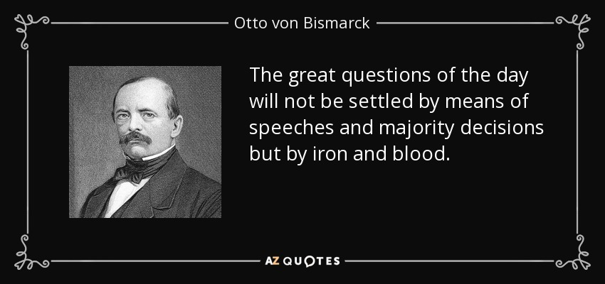 The great questions of the day will not be settled by means of speeches and majority decisions but by iron and blood. - Otto von Bismarck