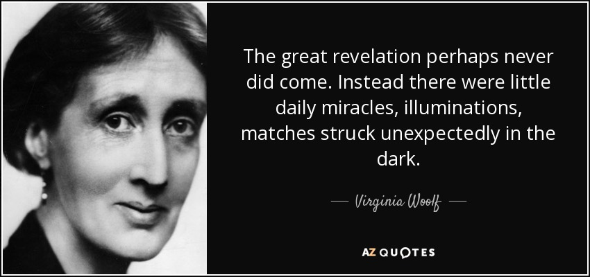 The great revelation perhaps never did come. Instead there were little daily miracles, illuminations, matches struck unexpectedly in the dark. - Virginia Woolf