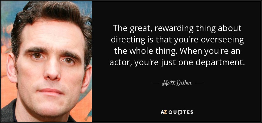 The great, rewarding thing about directing is that you're overseeing the whole thing. When you're an actor, you're just one department. - Matt Dillon
