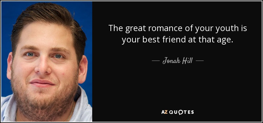 The great romance of your youth is your best friend at that age. - Jonah Hill