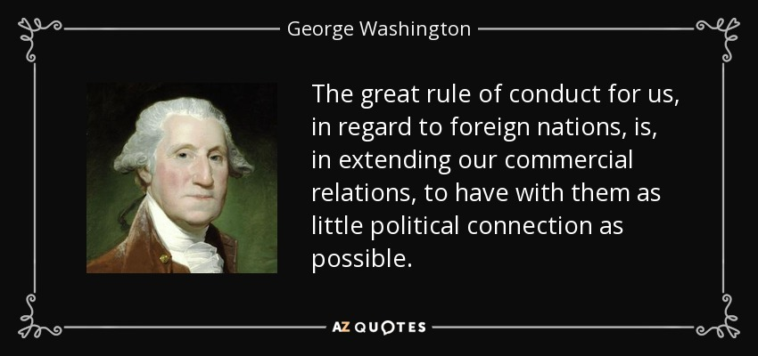 The great rule of conduct for us, in regard to foreign nations, is, in extending our commercial relations, to have with them as little political connection as possible. - George Washington