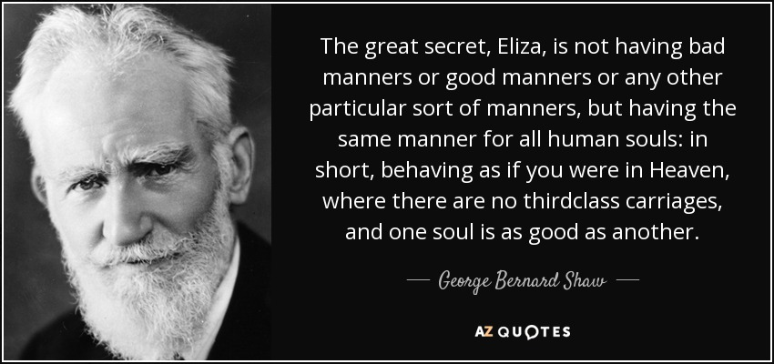 The great secret, Eliza, is not having bad manners or good manners or any other particular sort of manners, but having the same manner for all human souls: in short, behaving as if you were in Heaven, where there are no thirdclass carriages, and one soul is as good as another. - George Bernard Shaw
