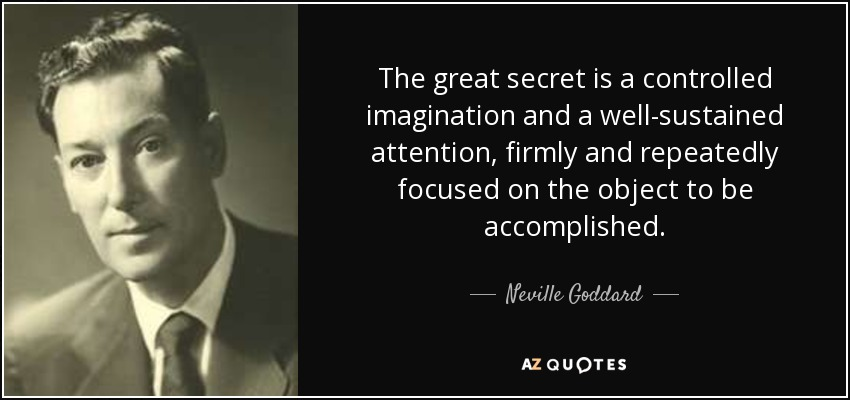 The great secret is a controlled imagination and a well-sustained attention, firmly and repeatedly focused on the object to be accomplished. - Neville Goddard