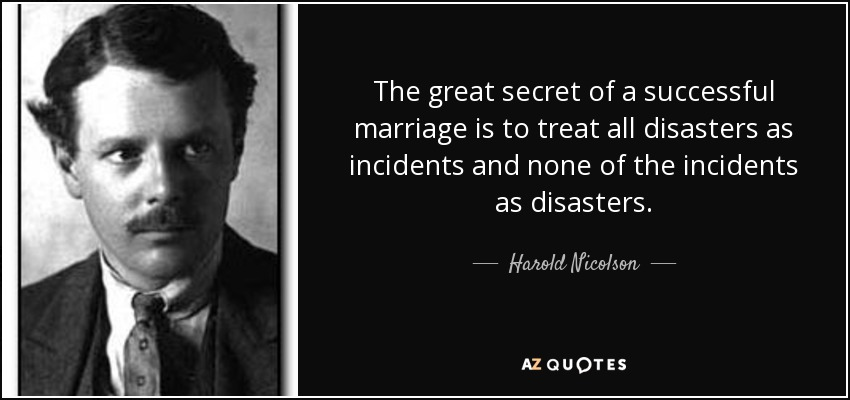 The great secret of a successful marriage is to treat all disasters as incidents and none of the incidents as disasters. - Harold Nicolson
