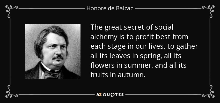 The great secret of social alchemy is to profit best from each stage in our lives, to gather all its leaves in spring, all its flowers in summer, and all its fruits in autumn. - Honore de Balzac