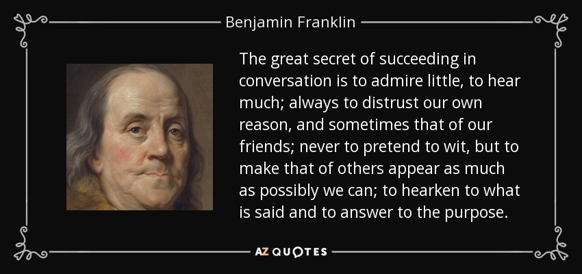 The great secret of succeeding in conversation is to admire little, to hear much; always to distrust our own reason, and sometimes that of our friends; never to pretend to wit, but to make that of others appear as much as possibly we can; to hearken to what is said and to answer to the purpose. - Benjamin Franklin