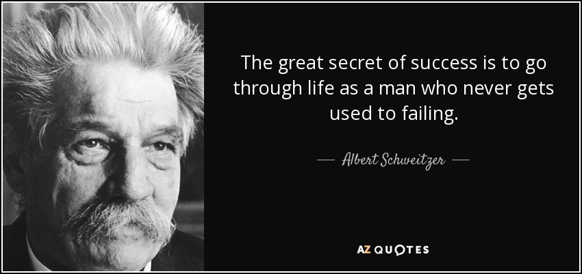 The great secret of success is to go through life as a man who never gets used to failing. - Albert Schweitzer