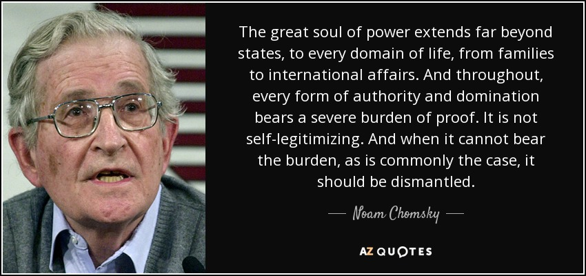 The great soul of power extends far beyond states, to every domain of life, from families to international affairs. And throughout, every form of authority and domination bears a severe burden of proof. It is not self-legitimizing. And when it cannot bear the burden, as is commonly the case, it should be dismantled. - Noam Chomsky