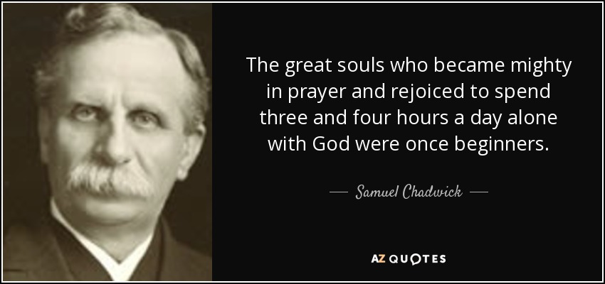 The great souls who became mighty in prayer and rejoiced to spend three and four hours a day alone with God were once beginners. - Samuel Chadwick