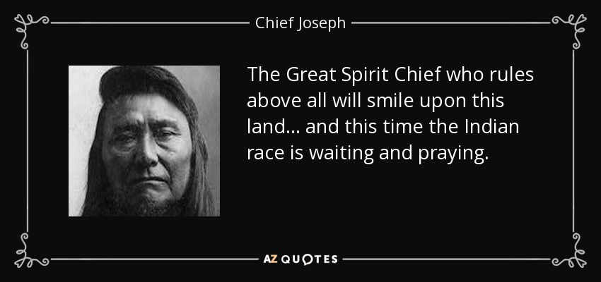 The Great Spirit Chief who rules above all will smile upon this land... and this time the Indian race is waiting and praying. - Chief Joseph