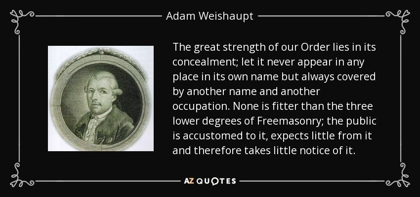 The great strength of our Order lies in its concealment; let it never appear in any place in its own name but always covered by another name and another occupation. None is fitter than the three lower degrees of Freemasonry; the public is accustomed to it, expects little from it and therefore takes little notice of it. - Adam Weishaupt