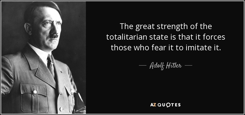 The great strength of the totalitarian state is that it forces those who fear it to imitate it. - Adolf Hitler