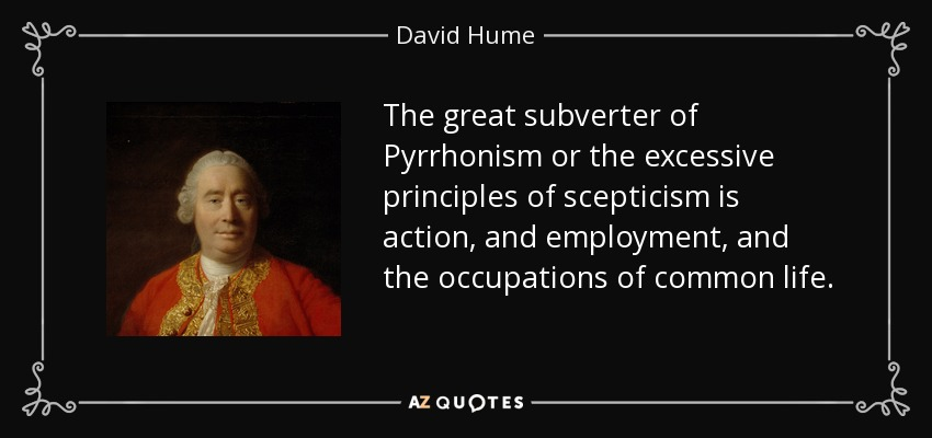 The great subverter of Pyrrhonism or the excessive principles of scepticism is action, and employment, and the occupations of common life. - David Hume