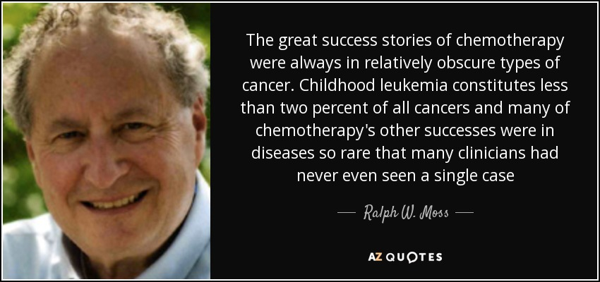 The great success stories of chemotherapy were always in relatively obscure types of cancer. Childhood leukemia constitutes less than two percent of all cancers and many of chemotherapy's other successes were in diseases so rare that many clinicians had never even seen a single case - Ralph W. Moss