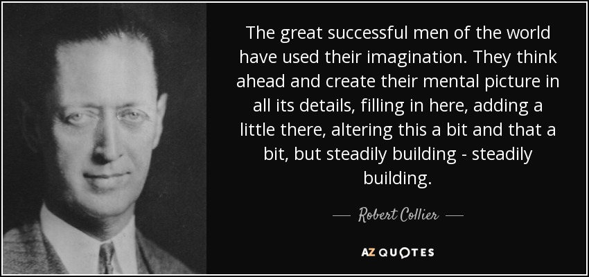 The great successful men of the world have used their imagination. They think ahead and create their mental picture in all its details, filling in here, adding a little there, altering this a bit and that a bit, but steadily building - steadily building. - Robert Collier