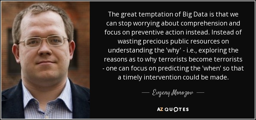 The great temptation of Big Data is that we can stop worrying about comprehension and focus on preventive action instead. Instead of wasting precious public resources on understanding the 'why' - i.e., exploring the reasons as to why terrorists become terrorists - one can focus on predicting the 'when' so that a timely intervention could be made. - Evgeny Morozov