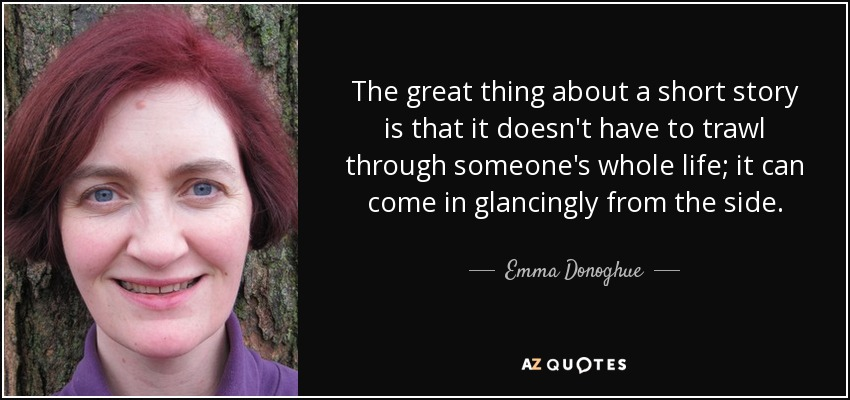 The great thing about a short story is that it doesn't have to trawl through someone's whole life; it can come in glancingly from the side. - Emma Donoghue