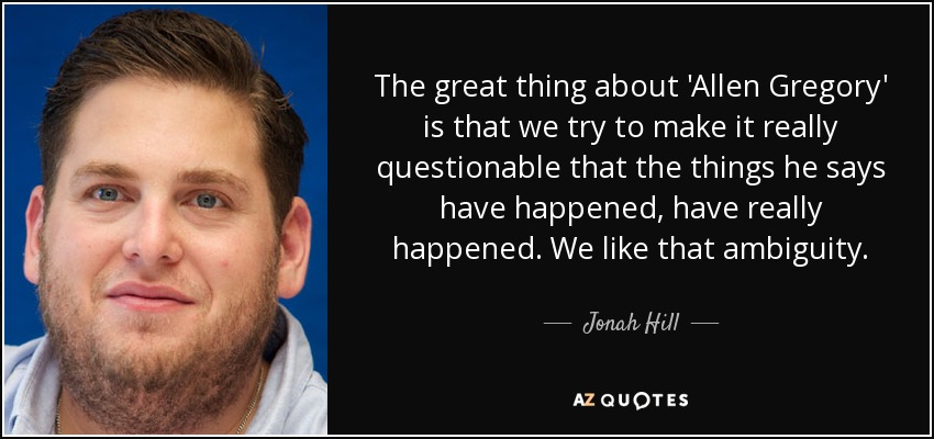 The great thing about 'Allen Gregory' is that we try to make it really questionable that the things he says have happened, have really happened. We like that ambiguity. - Jonah Hill
