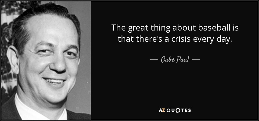 The great thing about baseball is that there's a crisis every day. - Gabe Paul
