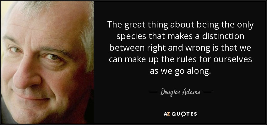 The great thing about being the only species that makes a distinction between right and wrong is that we can make up the rules for ourselves as we go along. - Douglas Adams