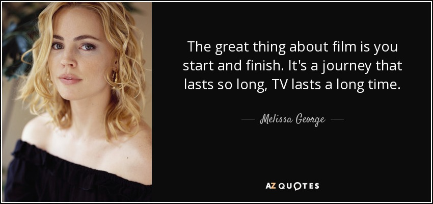 The great thing about film is you start and finish. It's a journey that lasts so long, TV lasts a long time. - Melissa George