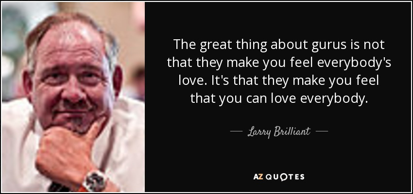 The great thing about gurus is not that they make you feel everybody's love. It's that they make you feel that you can love everybody. - Larry Brilliant