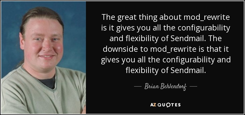The great thing about mod_rewrite is it gives you all the configurability and flexibility of Sendmail. The downside to mod_rewrite is that it gives you all the configurability and flexibility of Sendmail. - Brian Behlendorf