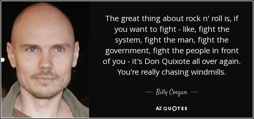 The great thing about rock n' roll is, if you want to fight - like, fight the system, fight the man, fight the government, fight the people in front of you - it's Don Quixote all over again. You're really chasing windmills. - Billy Corgan