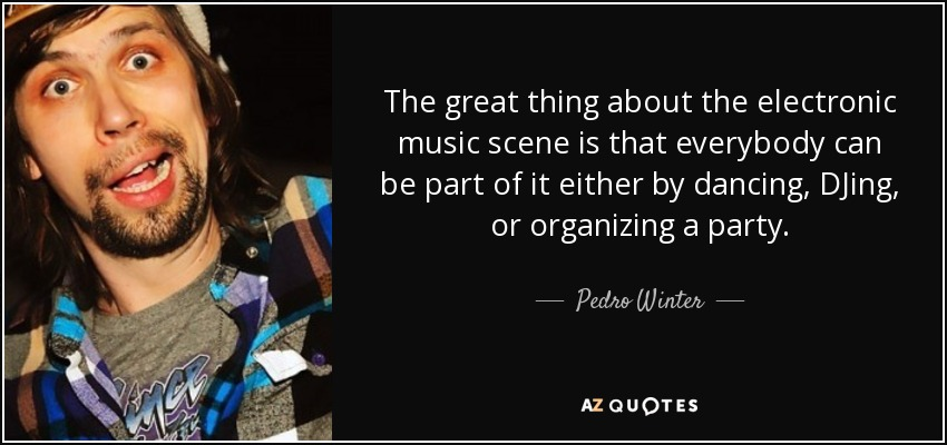 The great thing about the electronic music scene is that everybody can be part of it either by dancing, DJing, or organizing a party. - Pedro Winter
