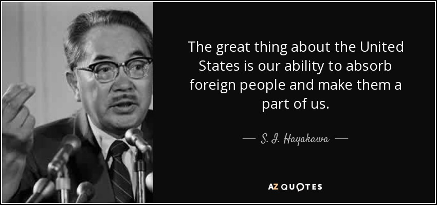 The great thing about the United States is our ability to absorb foreign people and make them a part of us. - S. I. Hayakawa