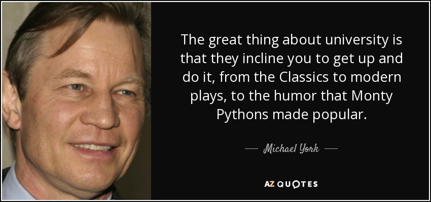 The great thing about university is that they incline you to get up and do it, from the Classics to modern plays, to the humor that Monty Pythons made popular. - Michael York