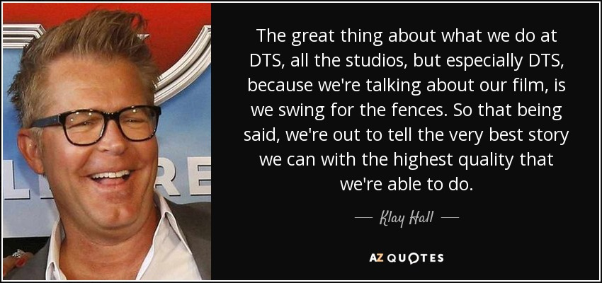 The great thing about what we do at DTS, all the studios, but especially DTS, because we're talking about our film, is we swing for the fences. So that being said, we're out to tell the very best story we can with the highest quality that we're able to do. - Klay Hall