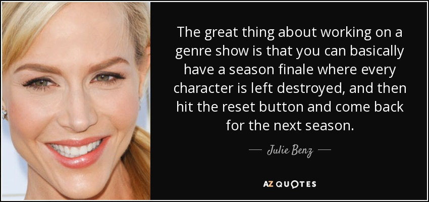 The great thing about working on a genre show is that you can basically have a season finale where every character is left destroyed, and then hit the reset button and come back for the next season. - Julie Benz
