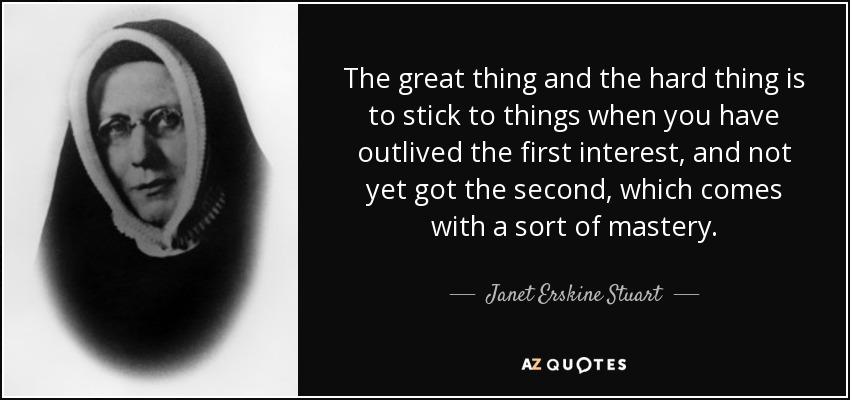 The great thing and the hard thing is to stick to things when you have outlived the first interest, and not yet got the second, which comes with a sort of mastery. - Janet Erskine Stuart