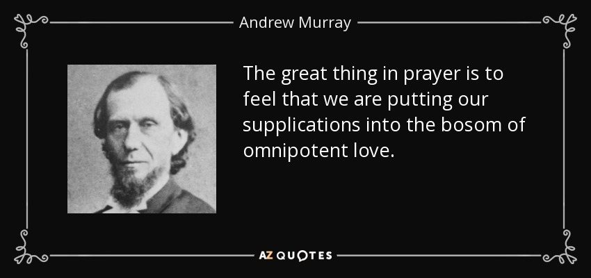 The great thing in prayer is to feel that we are putting our supplications into the bosom of omnipotent love. - Andrew Murray