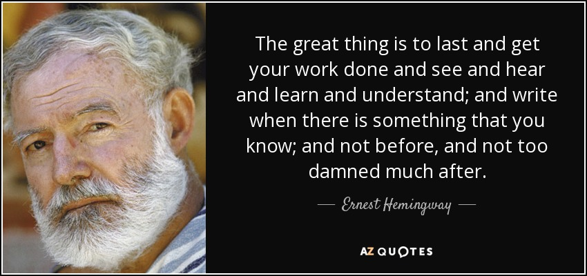 The great thing is to last and get your work done and see and hear and learn and understand; and write when there is something that you know; and not before, and not too damned much after. - Ernest Hemingway