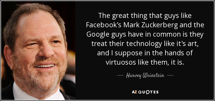 The great thing that guys like Facebook's Mark Zuckerberg and the Google guys have in common is they treat their technology like it's art, and I suppose in the hands of virtuosos like them, it is. - Harvey Weinstein