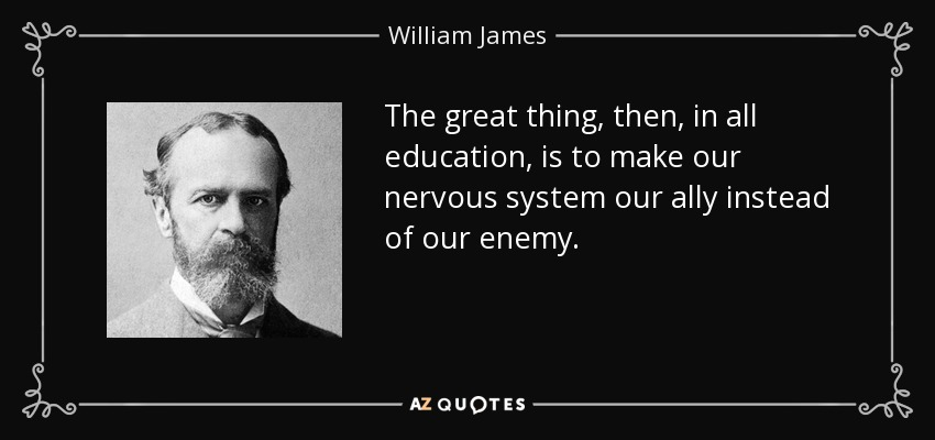 The great thing, then, in all education, is to make our nervous system our ally instead of our enemy. - William James