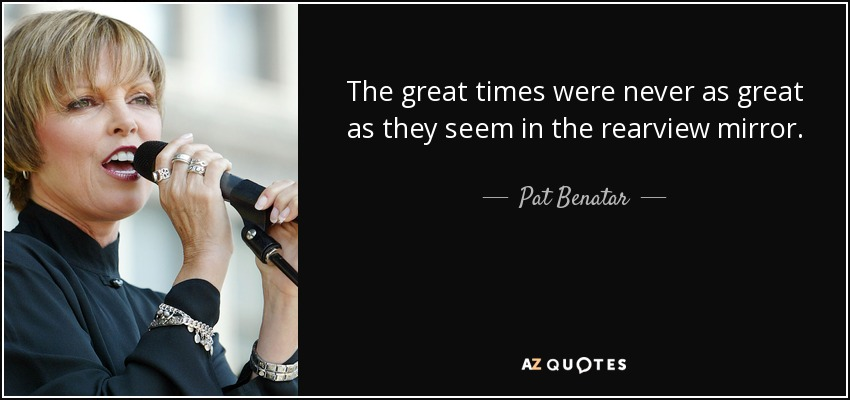 The great times were never as great as they seem in the rearview mirror. - Pat Benatar