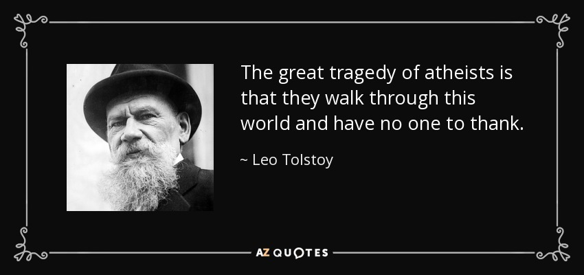 The great tragedy of atheists is that they walk through this world and have no one to thank. - Leo Tolstoy