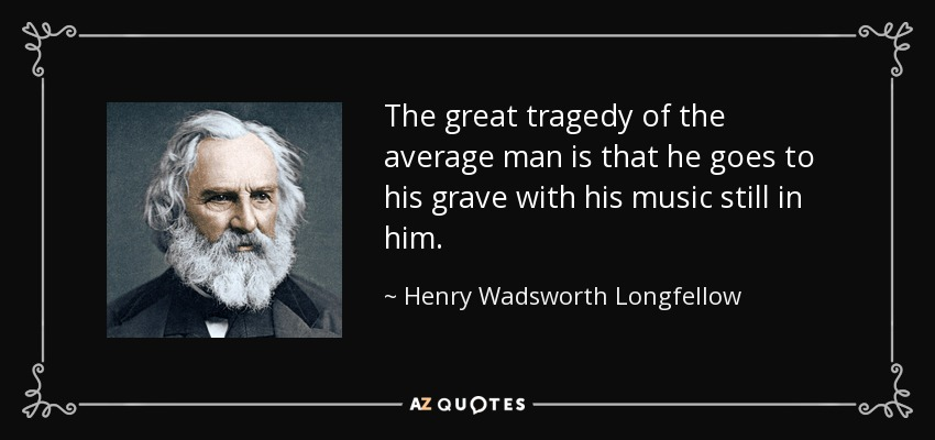 The great tragedy of the average man is that he goes to his grave with his music still in him. - Henry Wadsworth Longfellow