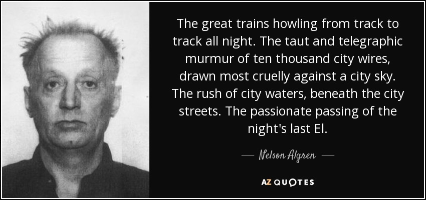 The great trains howling from track to track all night. The taut and telegraphic murmur of ten thousand city wires, drawn most cruelly against a city sky. The rush of city waters, beneath the city streets. The passionate passing of the night's last El. - Nelson Algren