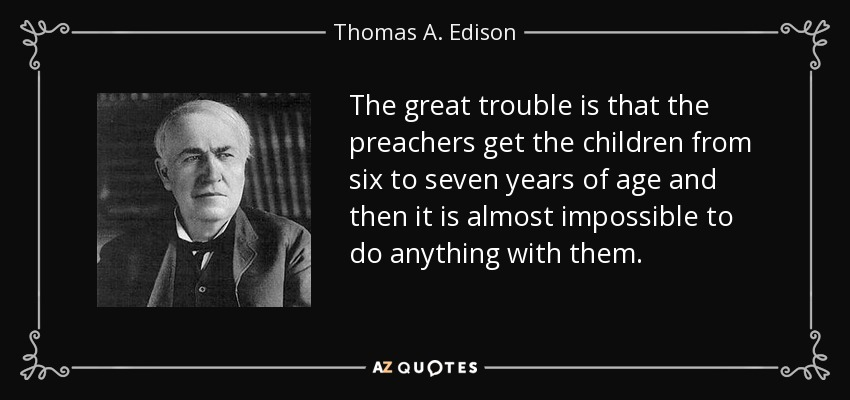 The great trouble is that the preachers get the children from six to seven years of age and then it is almost impossible to do anything with them. - Thomas A. Edison