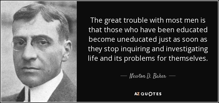 The great trouble with most men is that those who have been educated become uneducated just as soon as they stop inquiring and investigating life and its problems for themselves. - Newton D. Baker