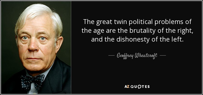 The great twin political problems of the age are the brutality of the right, and the dishonesty of the left. - Geoffrey Wheatcroft
